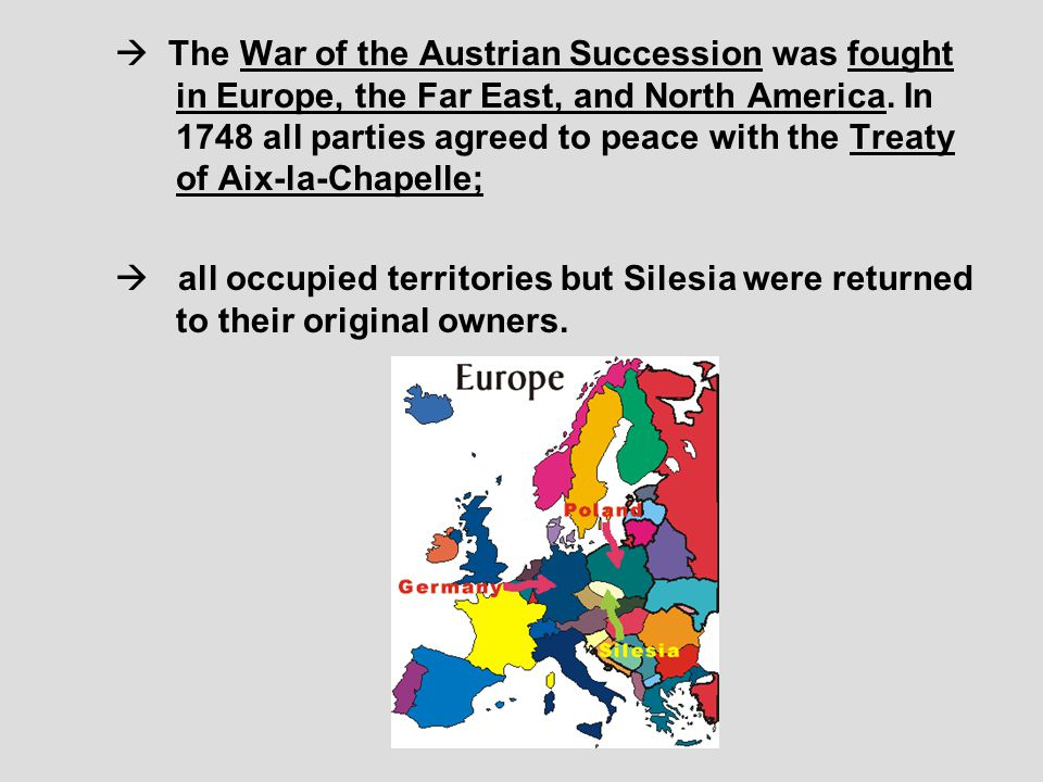  The War of the Austrian Succession was fought in Europe, the Far East, and North America. In 1748 all parties agreed to peace with the Treaty of Aix-la-Chapelle;
