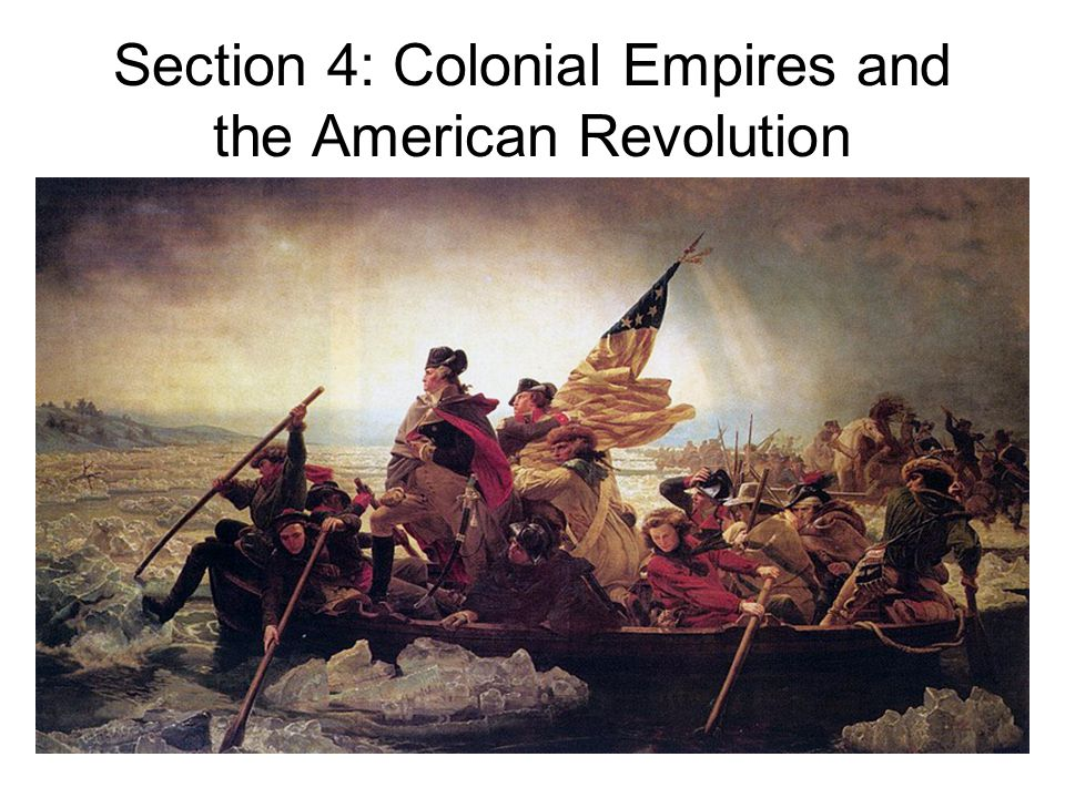 Section 4: Colonial Empires and the American Revolution