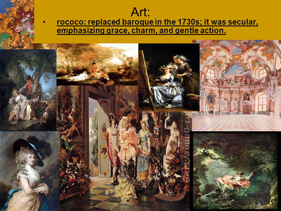 Art: rococo: replaced baroque in the 1730s; it was secular, emphasizing grace, charm, and gentle action.
