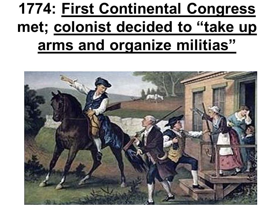 1774: First Continental Congress met; colonist decided to take up arms and organize militias