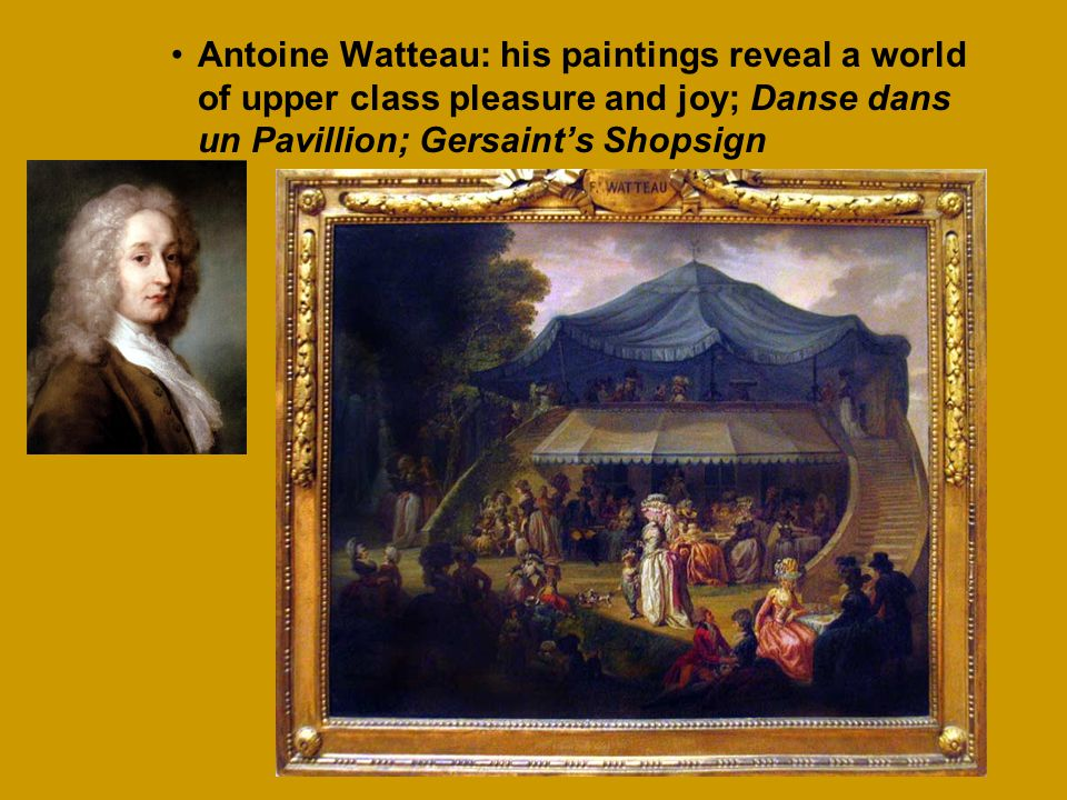 Antoine Watteau: his paintings reveal a world of upper class pleasure and joy; Danse dans un Pavillion; Gersaint's Shopsign
