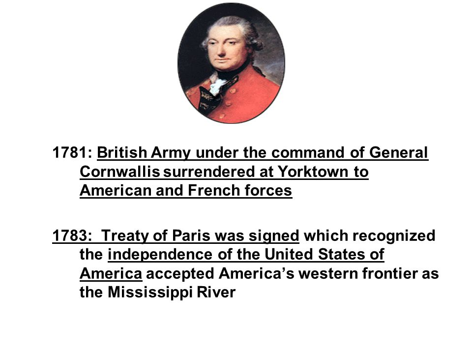 1781: British Army under the command of General Cornwallis surrendered at Yorktown to American and French forces