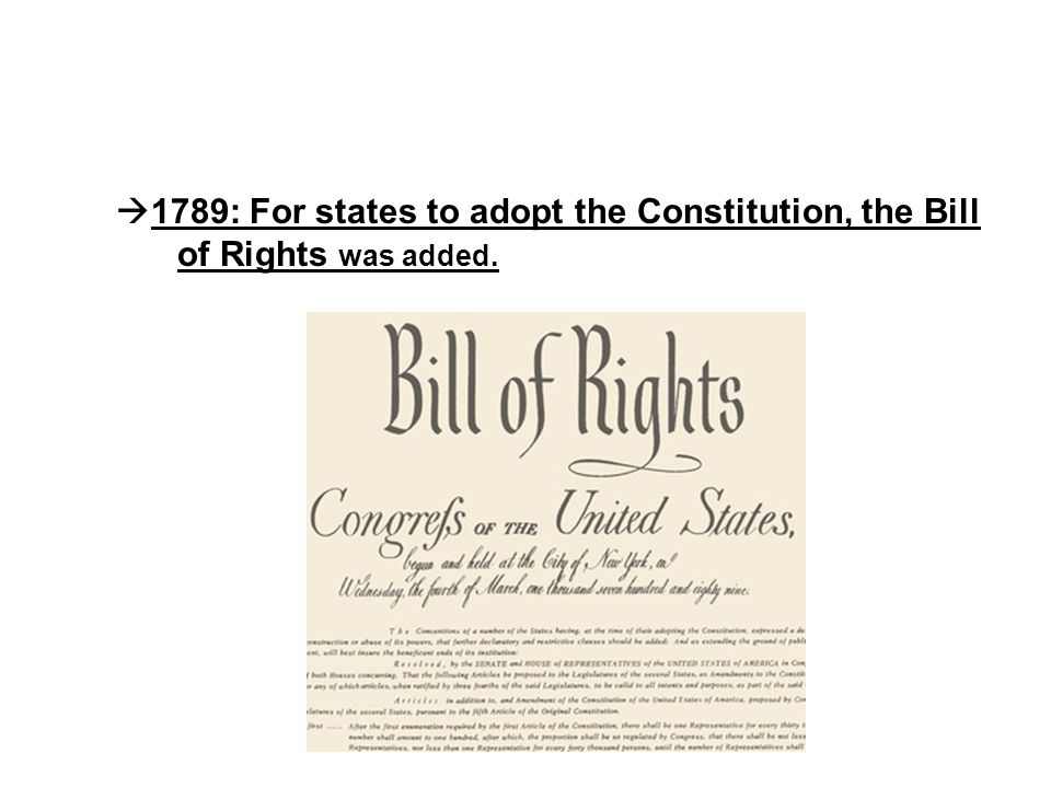 1789: For states to adopt the Constitution, the Bill of Rights was added.