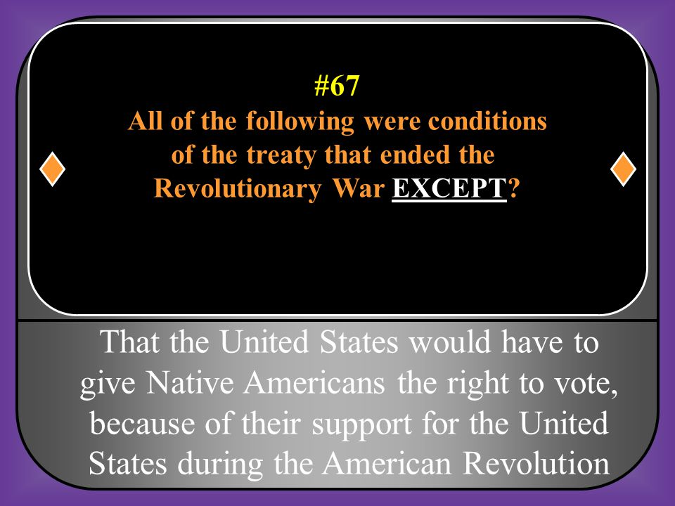#67 All of the following were conditions. of the treaty that ended the. Revolutionary War EXCEPT
