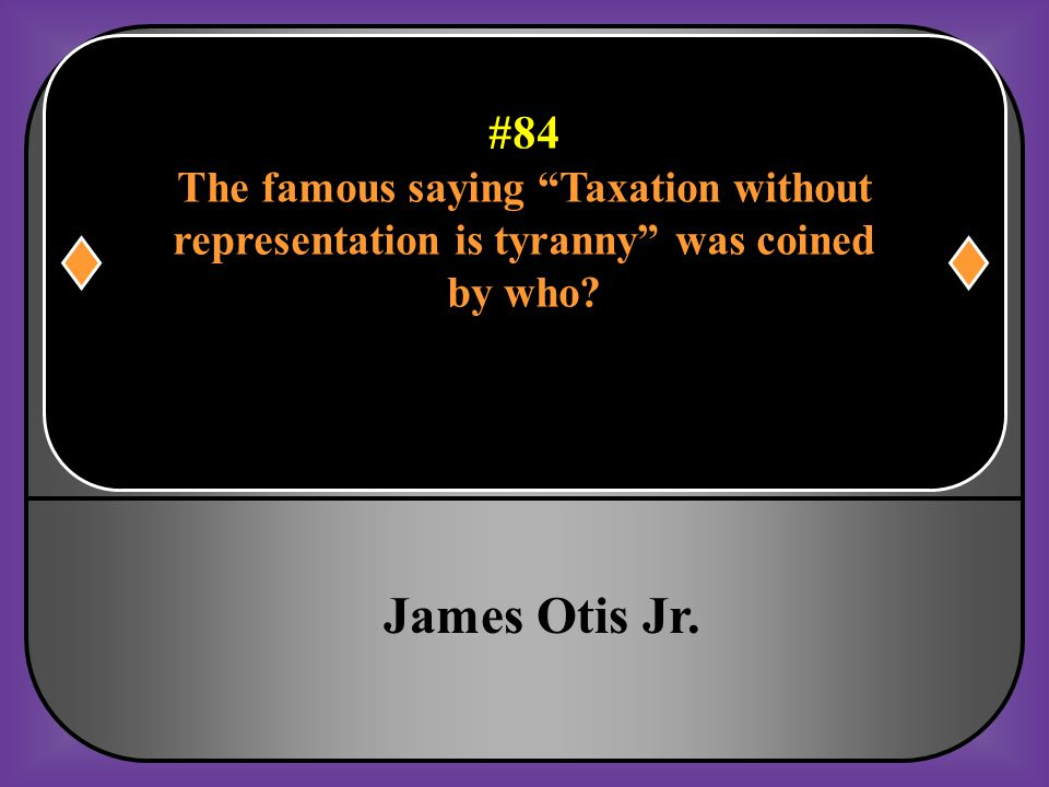 James Otis Jr. #84 The famous saying Taxation without
