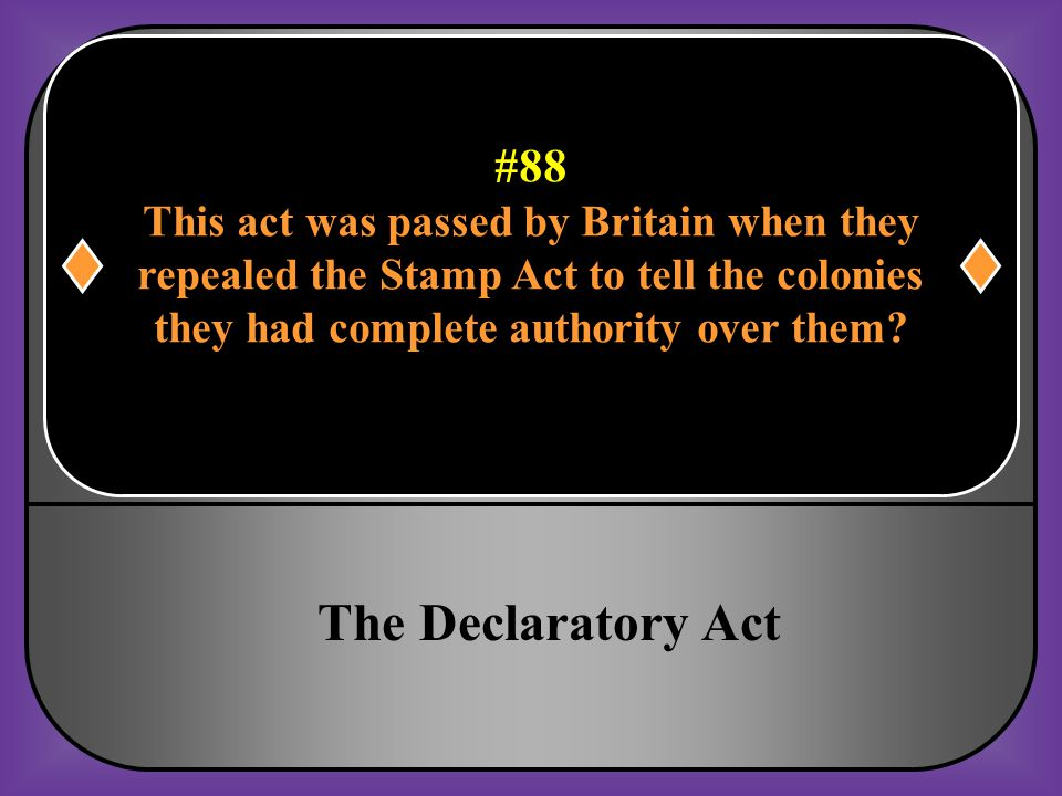 The Declaratory Act #88 This act was passed by Britain when they