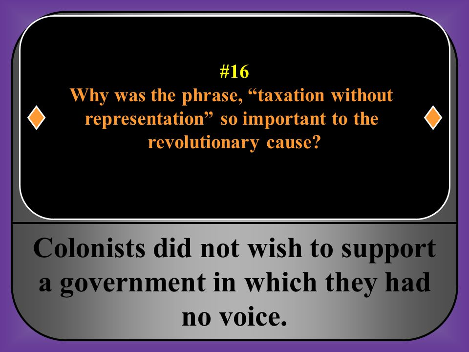 #16 Why was the phrase, taxation without. representation so important to the. revolutionary cause