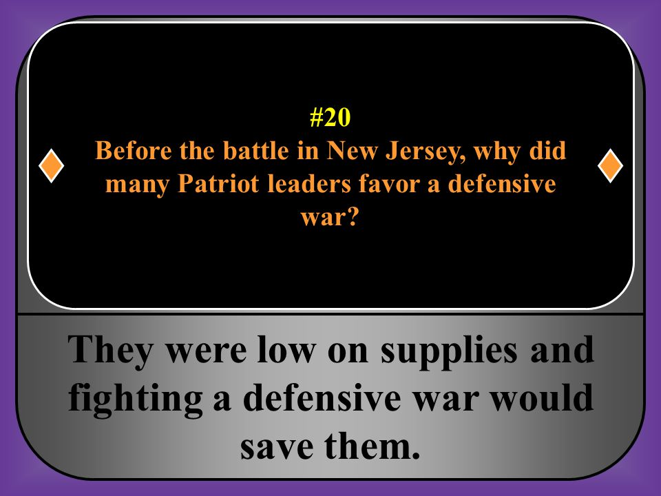 #20 Before the battle in New Jersey, why did. many Patriot leaders favor a defensive. war