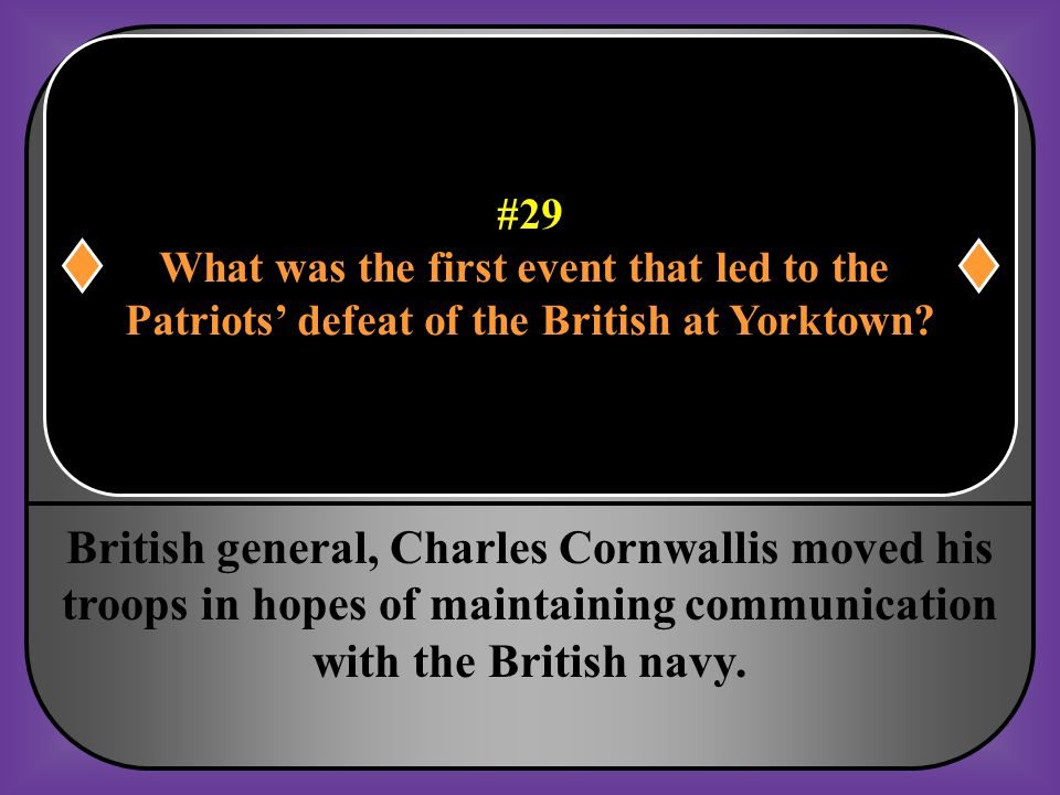 #29 What was the first event that led to the. Patriots' defeat of the British at Yorktown