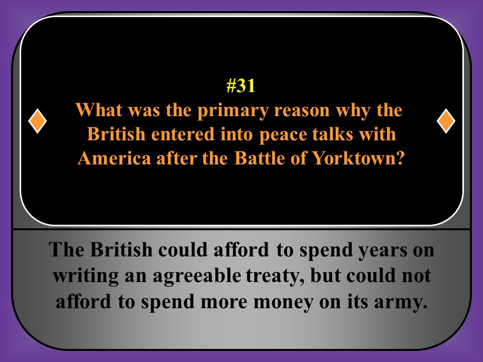 #31 What was the primary reason why the. British entered into peace talks with. America after the Battle of Yorktown