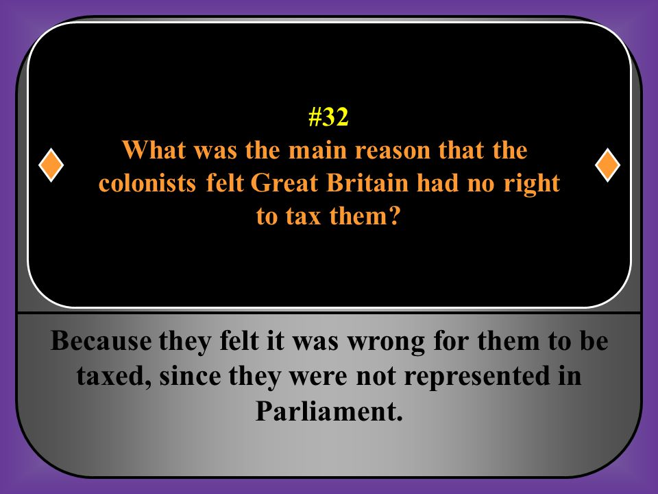 #32 What was the main reason that the. colonists felt Great Britain had no right. to tax them