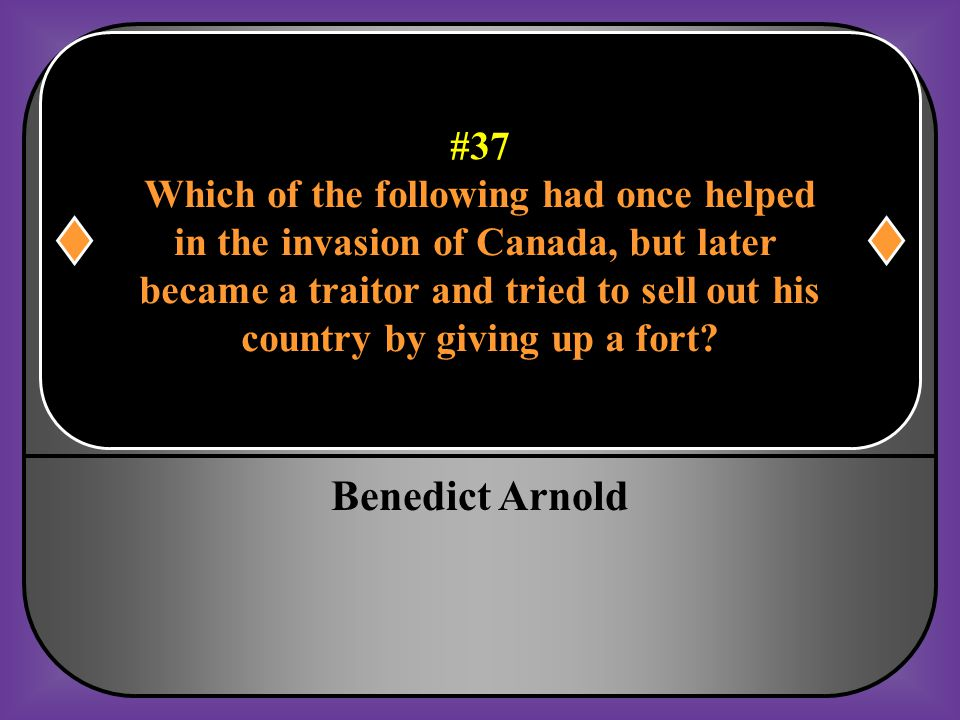 Benedict Arnold #37 Which of the following had once helped