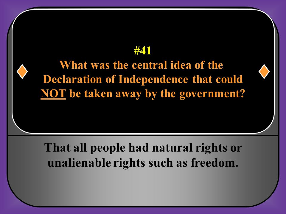 #41 What was the central idea of the. Declaration of Independence that could. NOT be taken away by the government