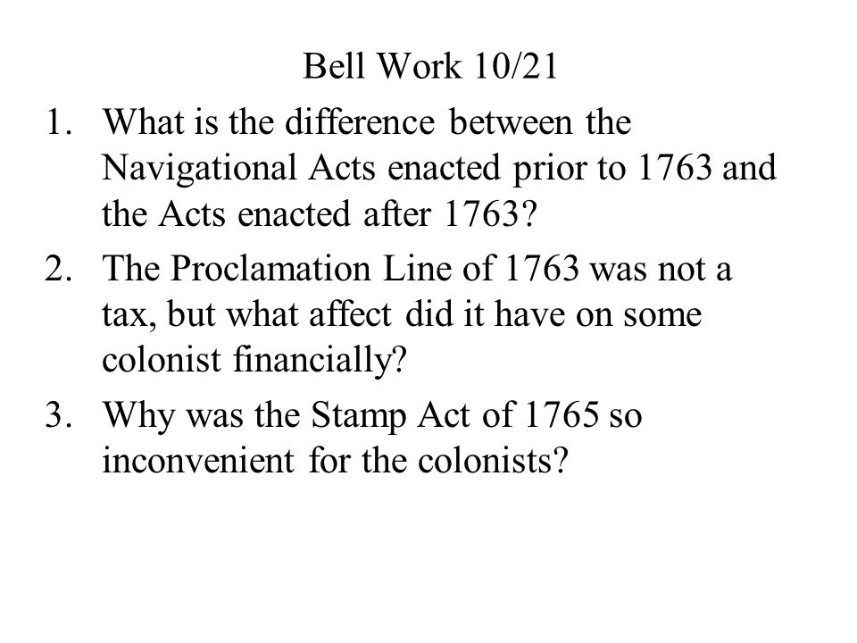 Bell Work 10/21 What is the difference between the Navigational Acts enacted prior to 1763 and the Acts enacted after 1763