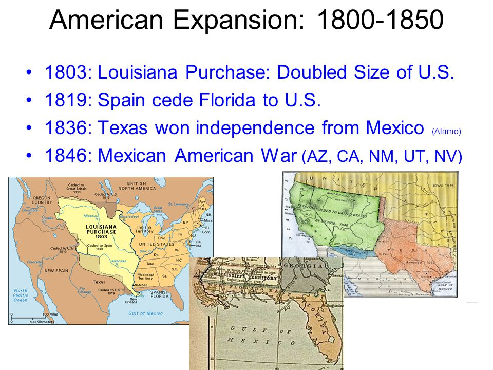 American Expansion: 1800-1850 1803: Louisiana Purchase: Doubled Size of U.S. 1819: Spain cede Florida to U.S.