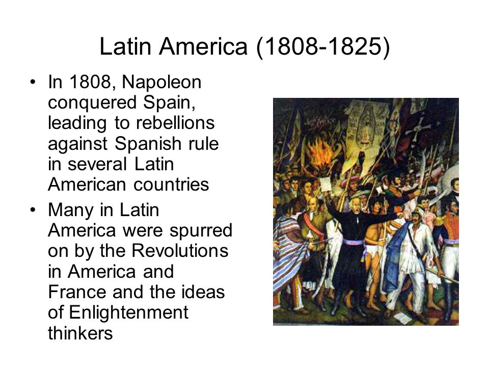 Latin America (1808-1825) In 1808, Napoleon conquered Spain, leading to rebellions against Spanish rule in several Latin American countries.