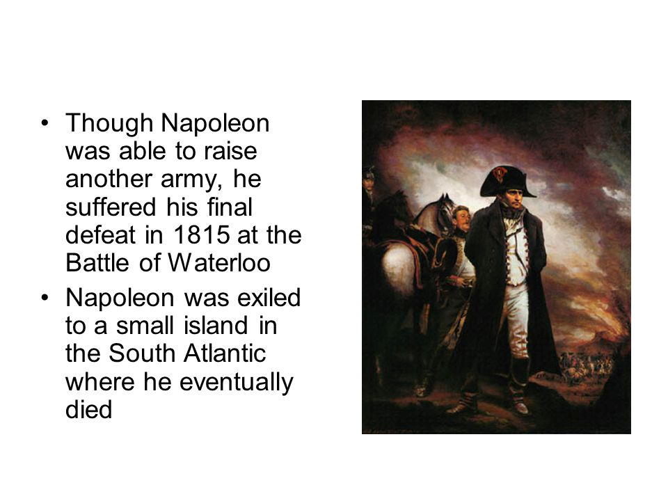 Though Napoleon was able to raise another army, he suffered his final defeat in 1815 at the Battle of Waterloo
