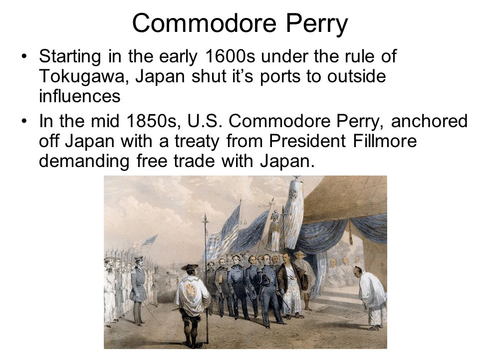 Commodore Perry Starting in the early 1600s under the rule of Tokugawa, Japan shut it's ports to outside influences.