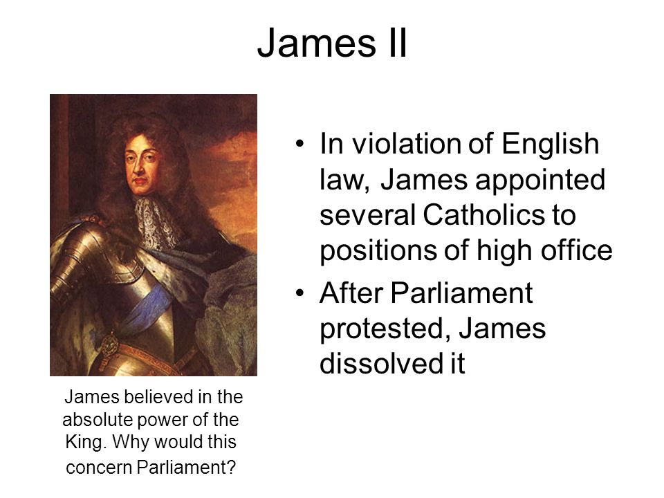 James II In violation of English law, James appointed several Catholics to positions of high office.