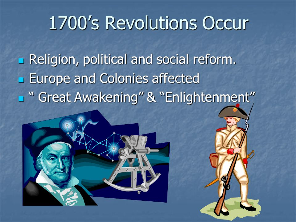 1700's Revolutions Occur Religion, political and social reform.