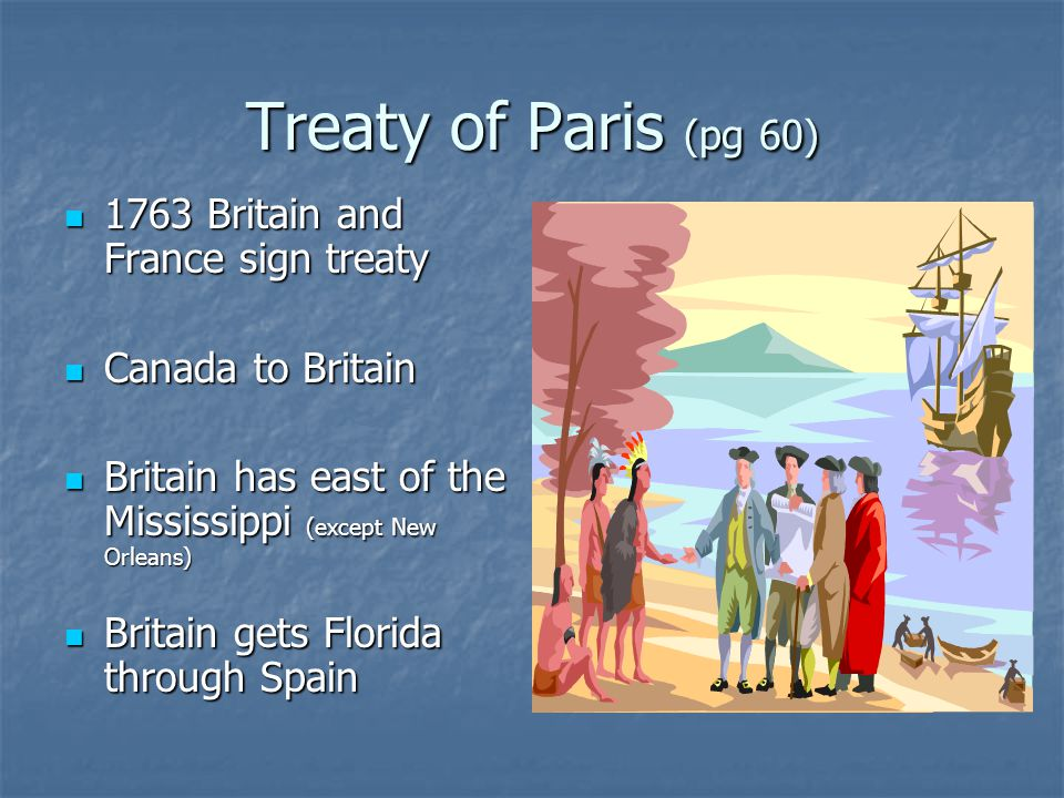 Treaty of Paris (pg 60) 1763 Britain and France sign treaty