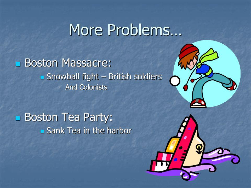 More Problems… Boston Massacre: Boston Tea Party: