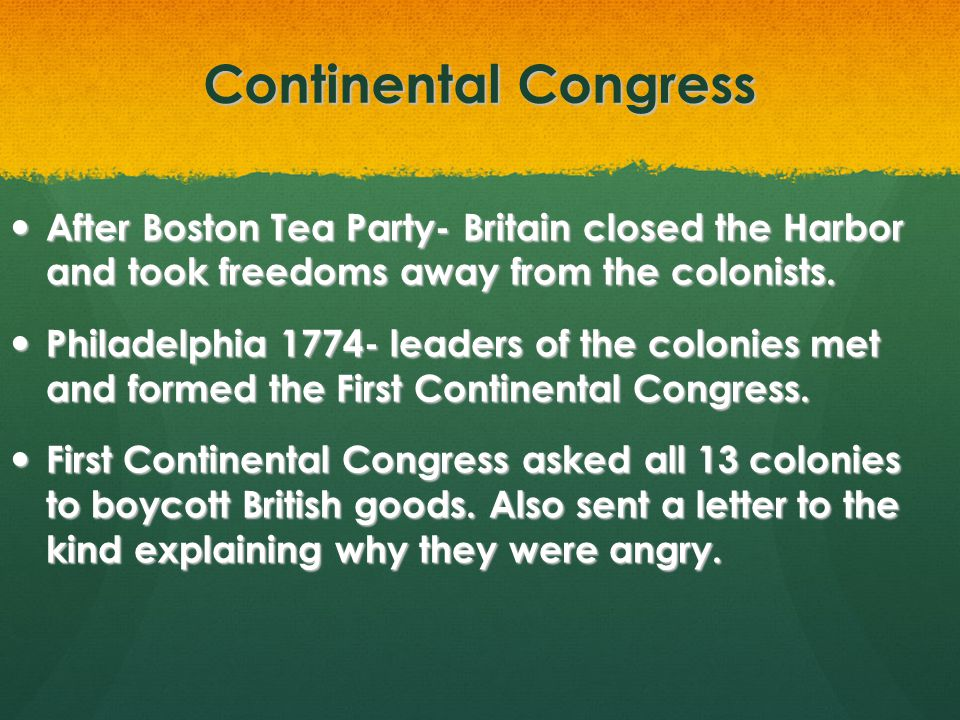 Continental Congress After Boston Tea Party- Britain closed the Harbor and took freedoms away from the colonists.