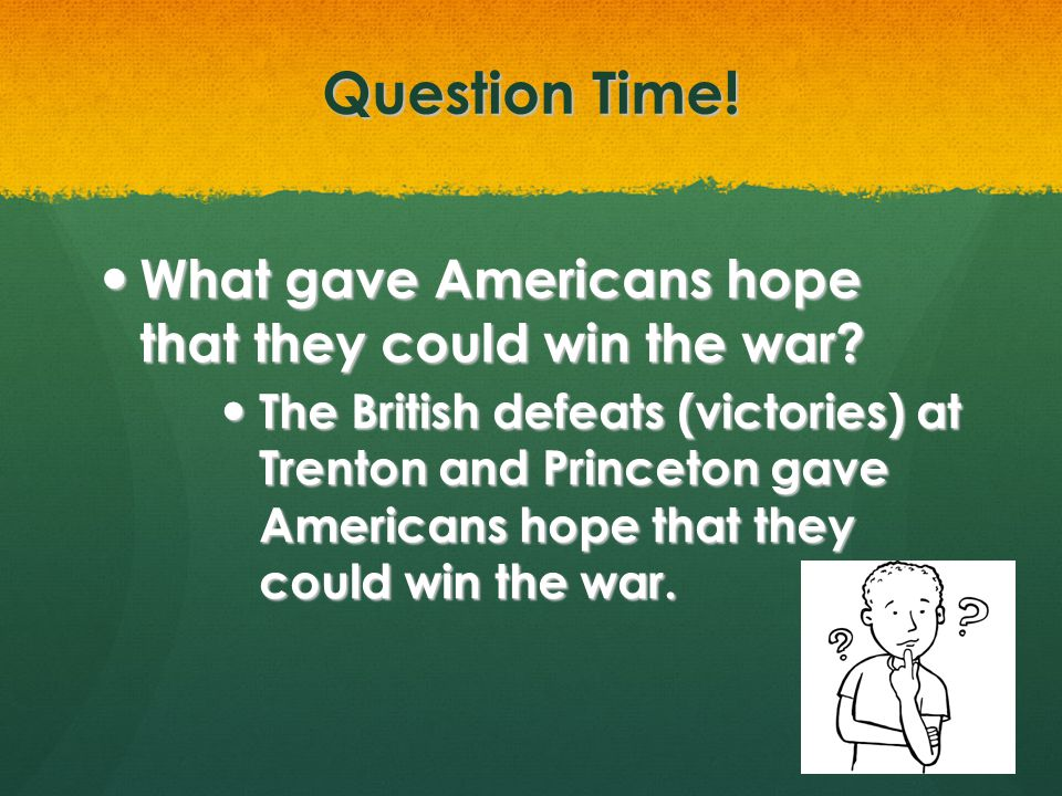 Question Time! What gave Americans hope that they could win the war