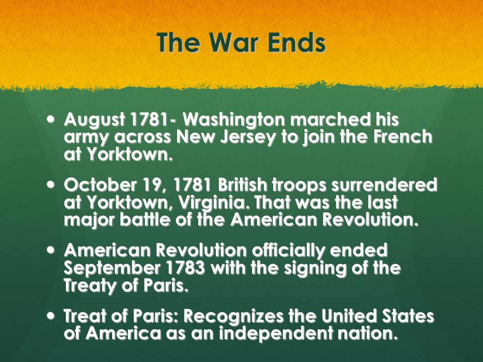 The War Ends August 1781- Washington marched his army across New Jersey to join the French at Yorktown.