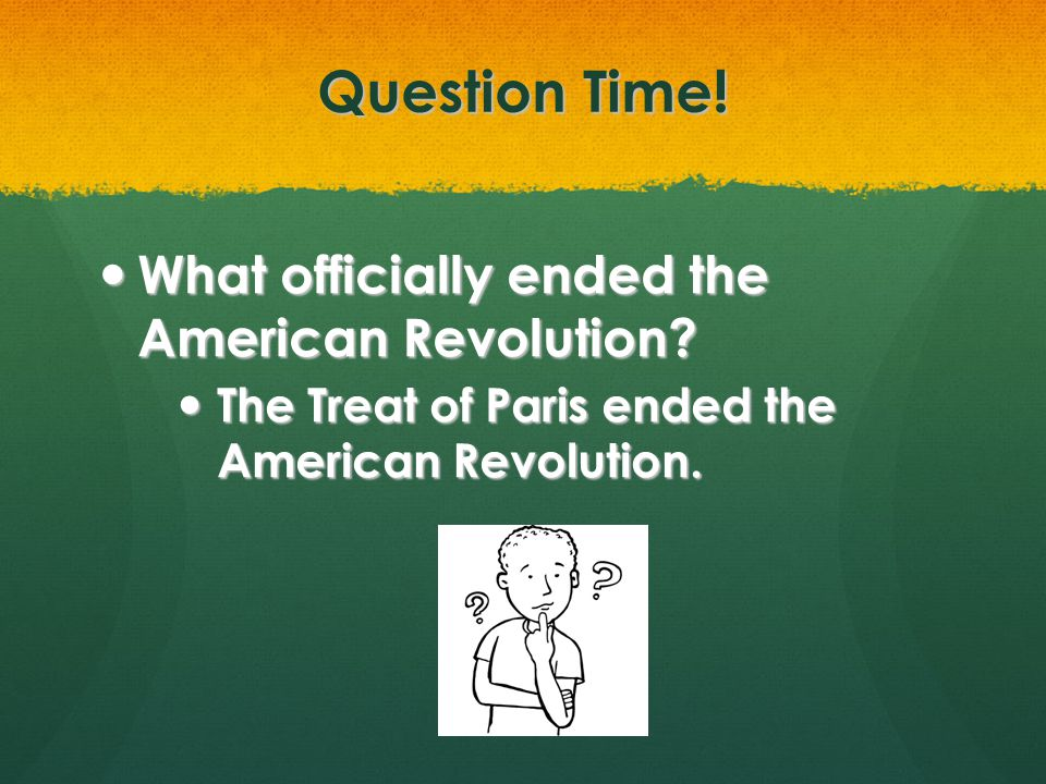 Question Time! What officially ended the American Revolution