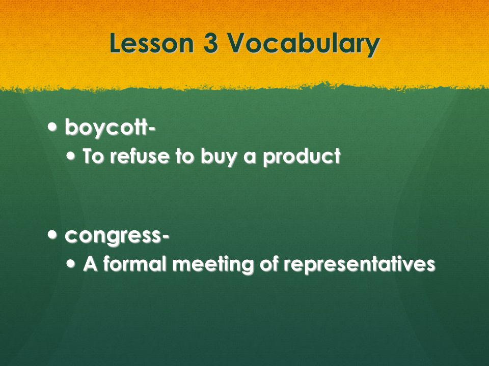 Lesson 3 Vocabulary boycott- congress- To refuse to buy a product