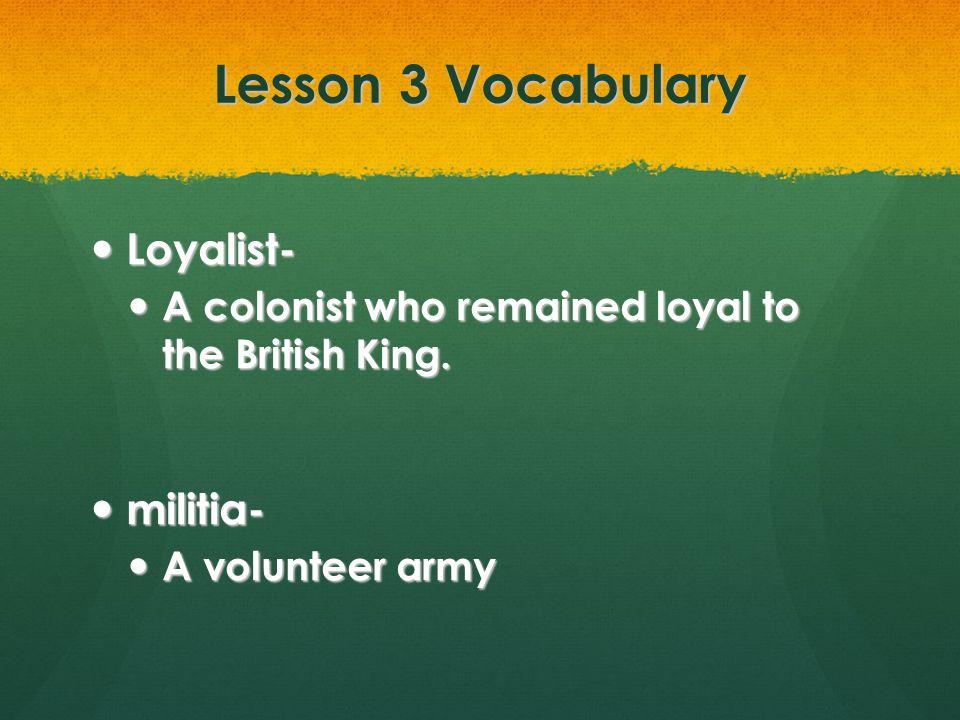 Lesson 3 Vocabulary Loyalist- militia-