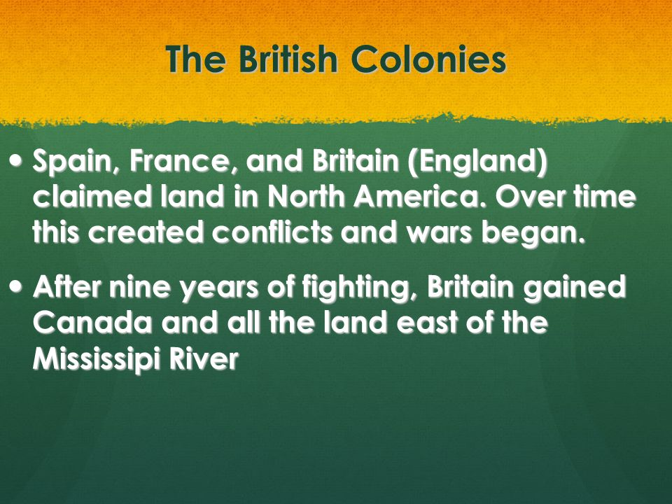 The British Colonies Spain, France, and Britain (England) claimed land in North America. Over time this created conflicts and wars began.