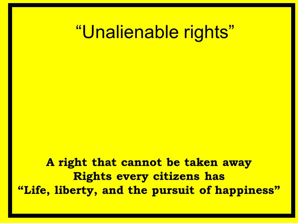 Unalienable rights A right that cannot be taken away