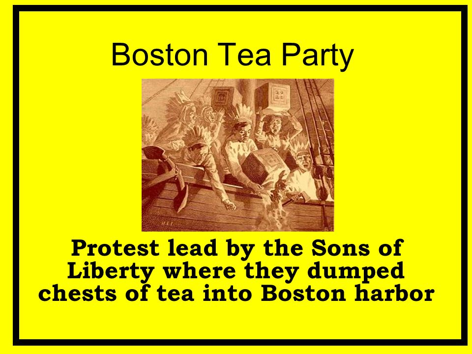 Boston Tea Party Protest lead by the Sons of Liberty where they dumped chests of tea into Boston harbor.