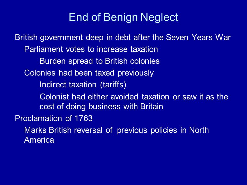 End of Benign Neglect British government deep in debt after the Seven Years War. Parliament votes to increase taxation.