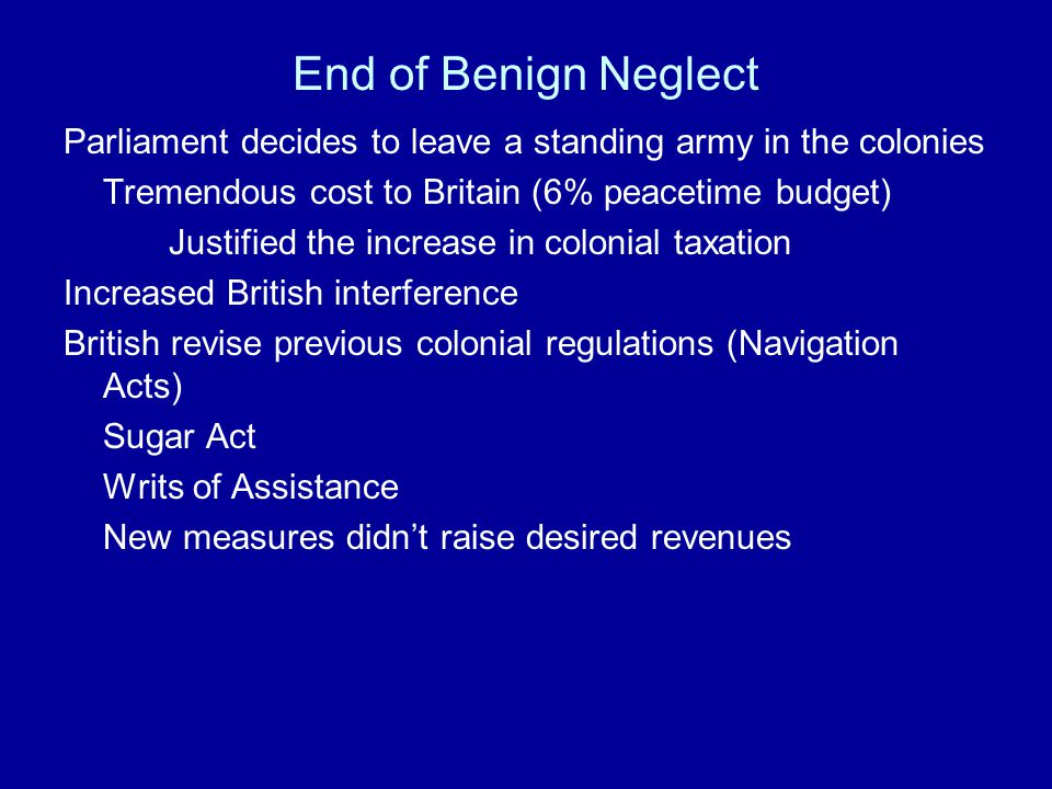 End of Benign Neglect Parliament decides to leave a standing army in the colonies. Tremendous cost to Britain (6% peacetime budget)