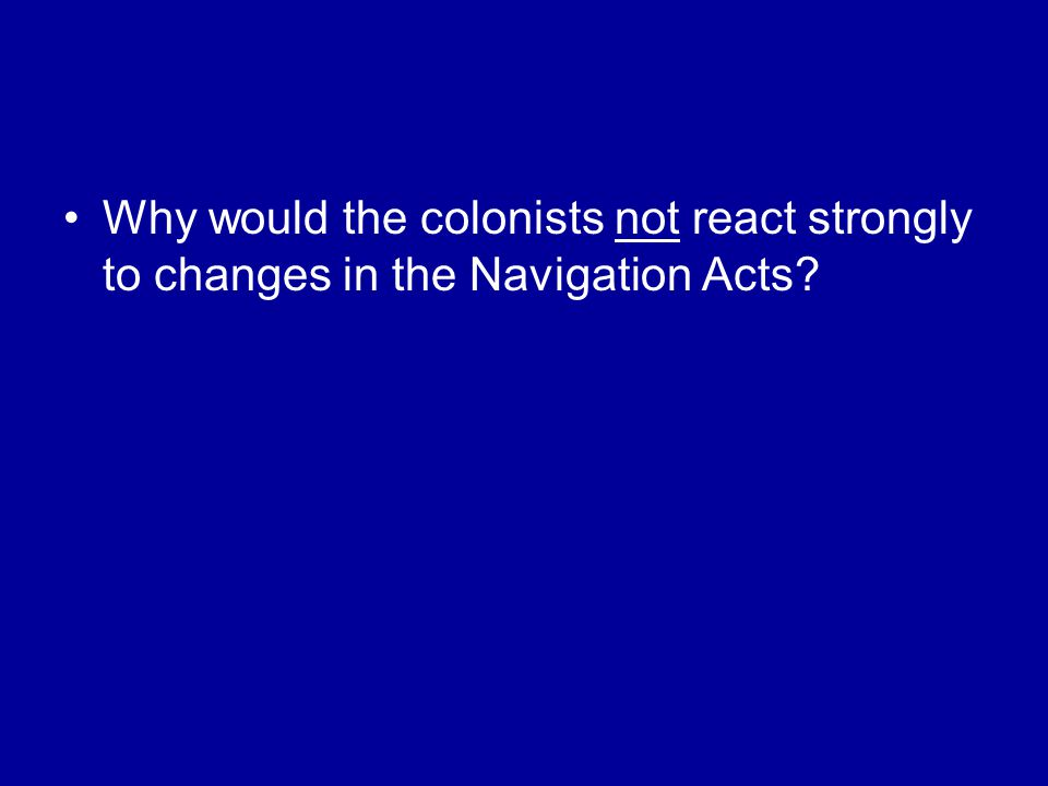 Why would the colonists not react strongly to changes in the Navigation Acts