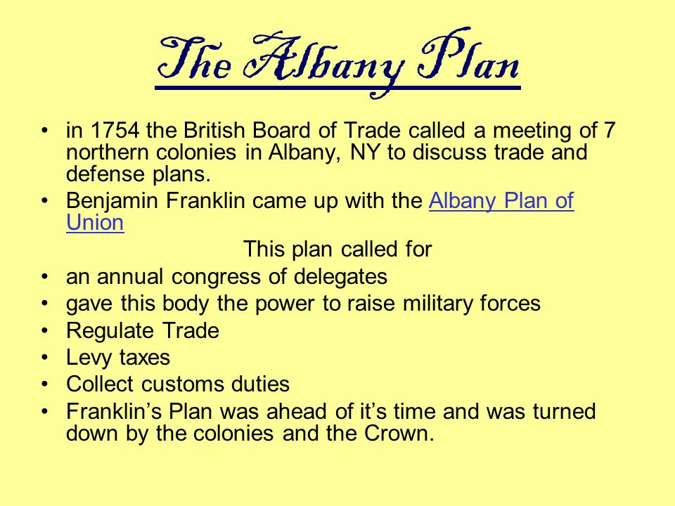 The Albany Plan in 1754 the British Board of Trade called a meeting of 7 northern colonies in Albany, NY to discuss trade and defense plans.