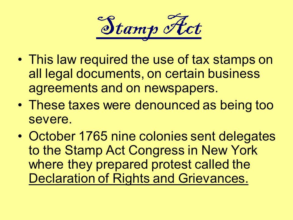 Stamp Act This law required the use of tax stamps on all legal documents, on certain business agreements and on newspapers.