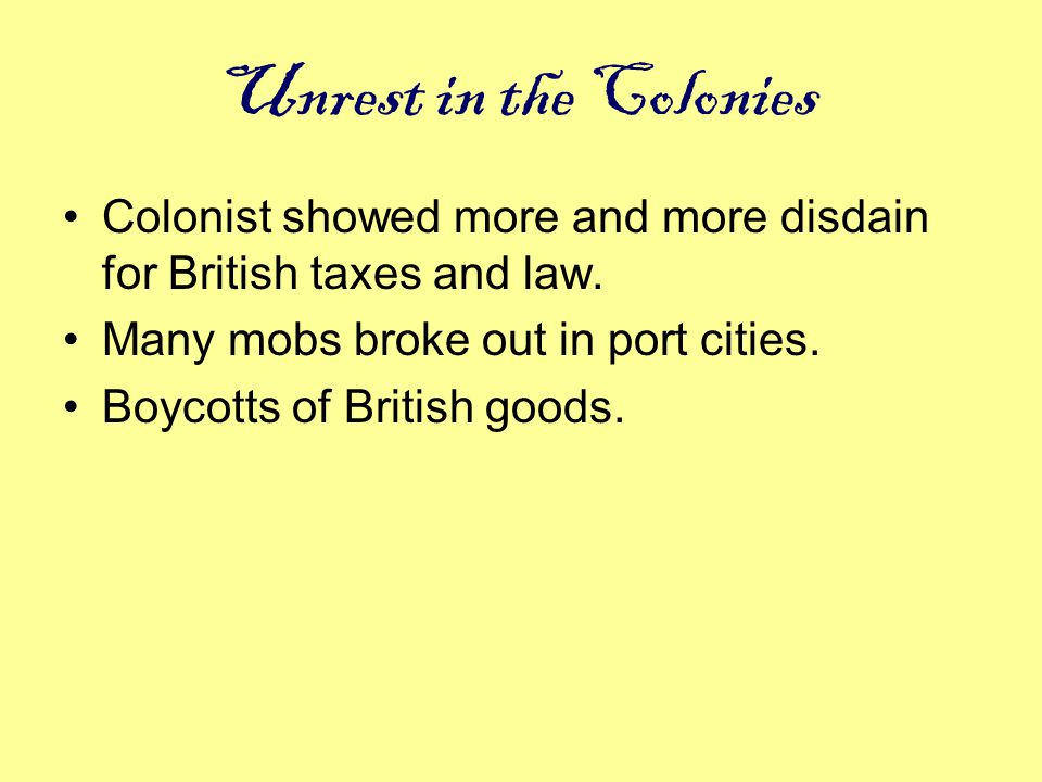 Unrest in the Colonies Colonist showed more and more disdain for British taxes and law. Many mobs broke out in port cities.