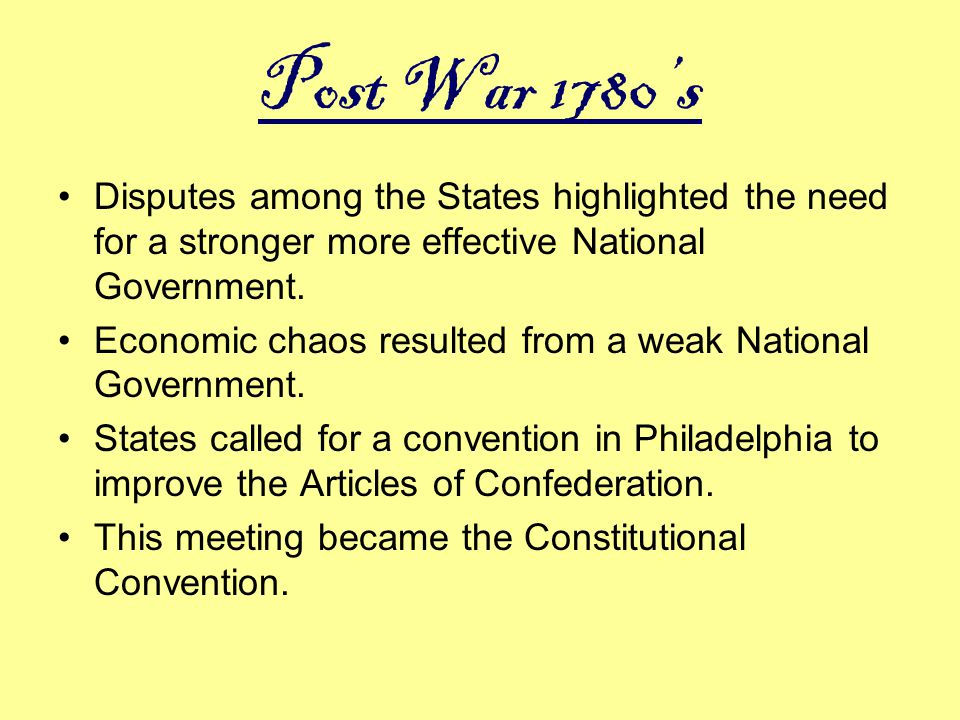 Post War 1780's Disputes among the States highlighted the need for a stronger more effective National Government.