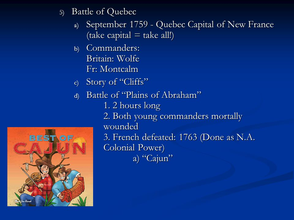 Battle of Quebec September 1759 - Quebec Capital of New France (take capital = take all!) Commanders: Britain: Wolfe Fr: Montcalm.