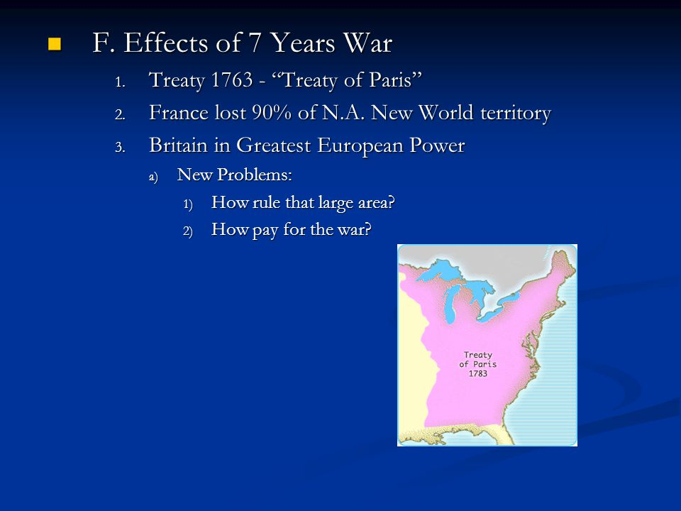 F. Effects of 7 Years War Treaty 1763 - Treaty of Paris