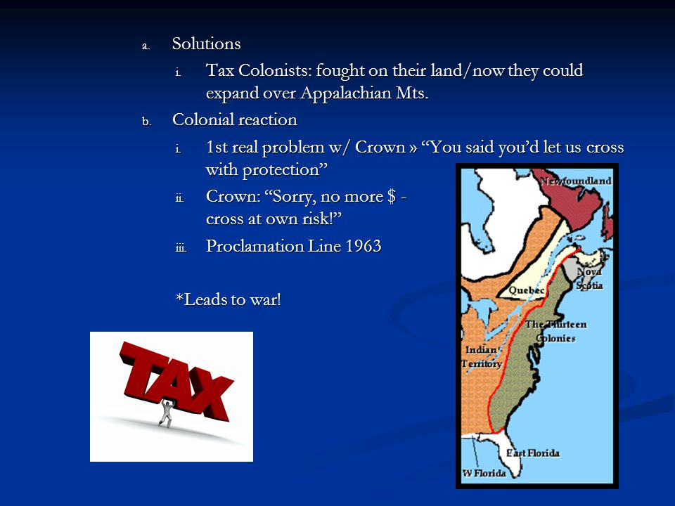 Solutions Tax Colonists: fought on their land/now they could expand over Appalachian Mts. Colonial reaction.