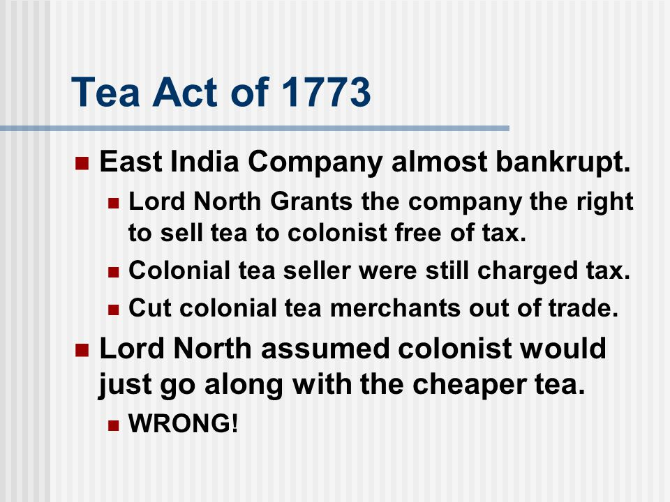 Tea Act of 1773 East India Company almost bankrupt.