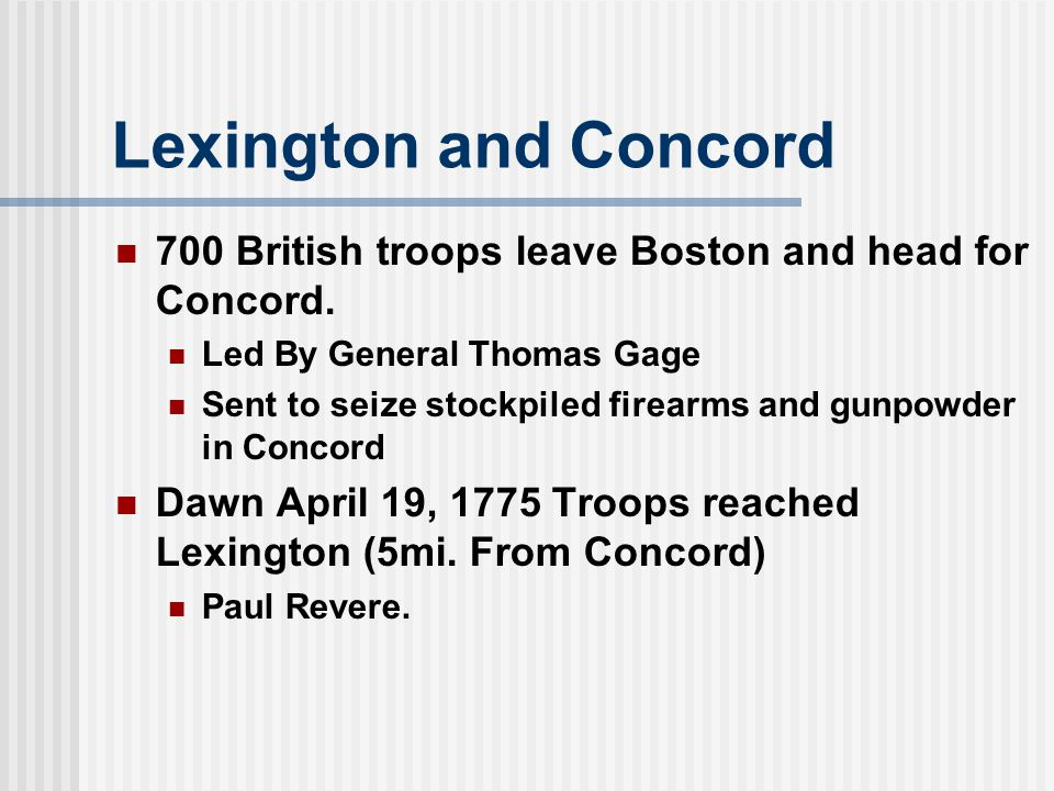 Lexington and Concord 700 British troops leave Boston and head for Concord. Led By General Thomas Gage.