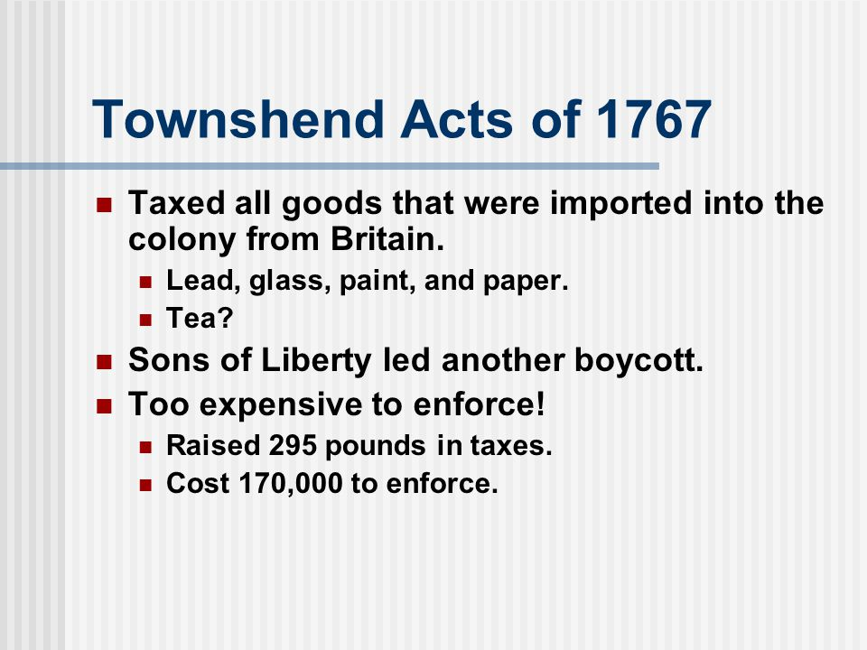 Townshend Acts of 1767 Taxed all goods that were imported into the colony from Britain. Lead, glass, paint, and paper.