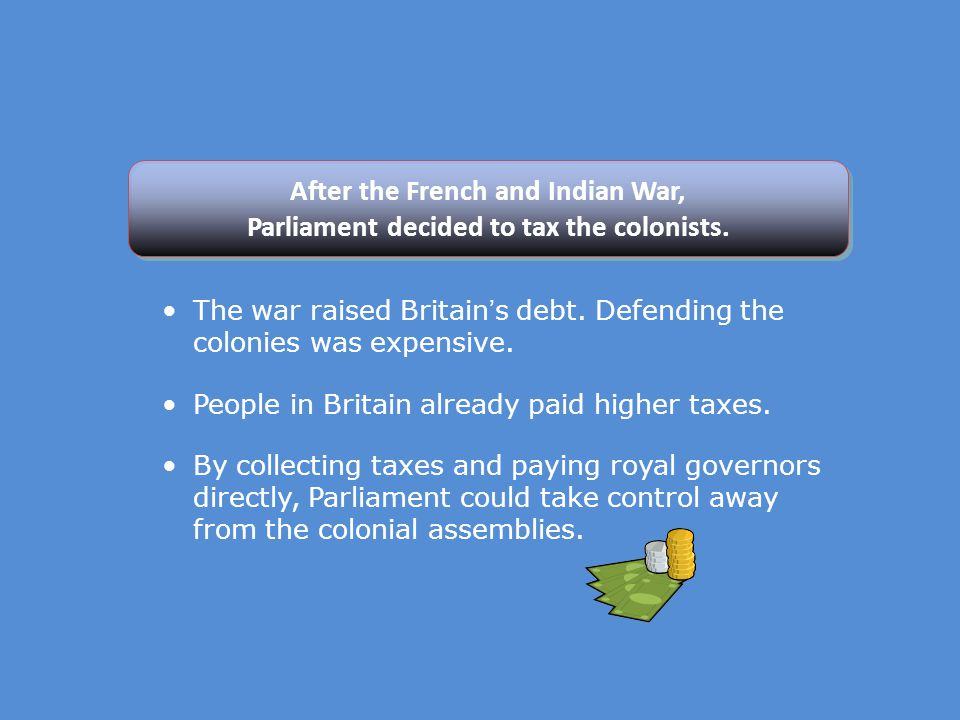 After the French and Indian War, Parliament decided to tax the colonists.