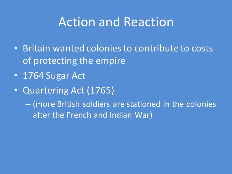 Action and Reaction Britain wanted colonies to contribute to costs of protecting the empire. 1764 Sugar Act.